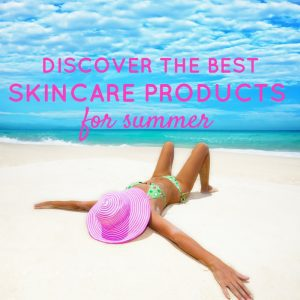 Discover the best skincare products for summer.